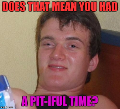 10 Guy Meme | DOES THAT MEAN YOU HAD A PIT-IFUL TIME? | image tagged in memes,10 guy | made w/ Imgflip meme maker