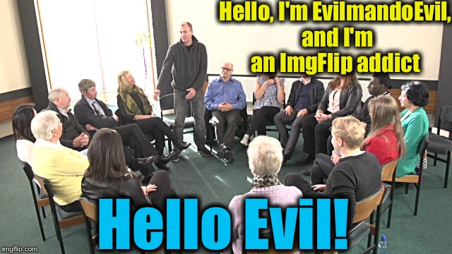 Hello, I'm EvilmandoEvil, and I'm an ImgFlip addict Hello Evil! | made w/ Imgflip meme maker