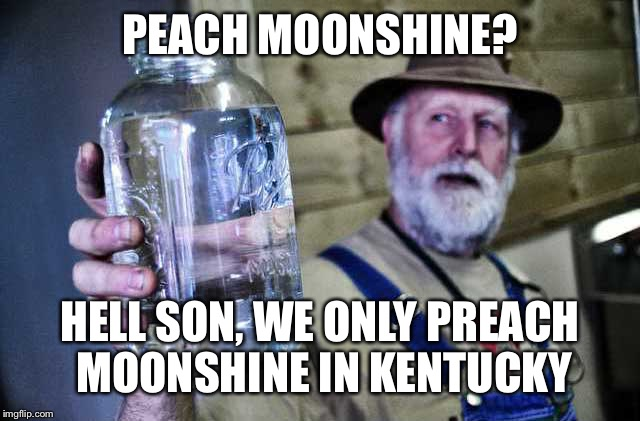 PEACH MOONSHINE? HELL SON, WE ONLY PREACH MOONSHINE IN KENTUCKY | made w/ Imgflip meme maker