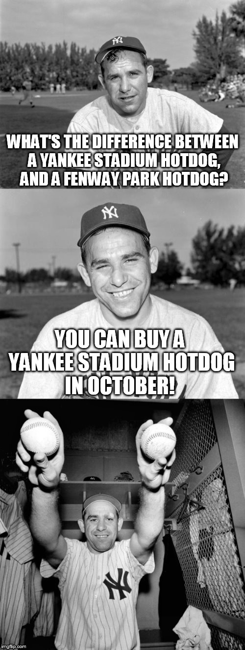 Yogi Berra Puns | WHAT'S THE DIFFERENCE BETWEEN A YANKEE STADIUM HOTDOG, AND A FENWAY PARK HOTDOG? YOU CAN BUY A YANKEE STADIUM HOTDOG IN OCTOBER! | image tagged in yogi berra puns | made w/ Imgflip meme maker