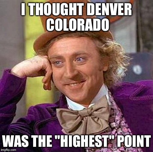 "Creepy Condescending Wonka Meme | I THOUGHT DENVER COLORADO WAS THE ""HIGHEST"" POINT 