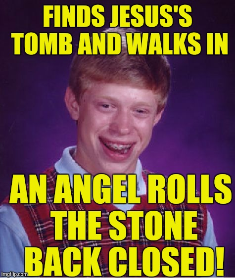 He's not even religious! :) | FINDS JESUS'S TOMB AND WALKS IN AN ANGEL ROLLS THE STONE BACK CLOSED! | image tagged in memes,bad luck brian | made w/ Imgflip meme maker