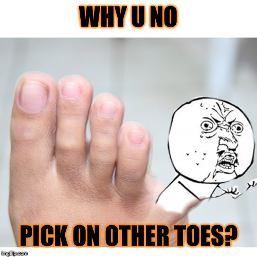 WHY U NO PICK ON OTHER TOES? | made w/ Imgflip meme maker