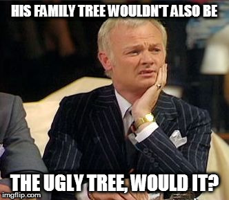 mr humphries thoughtful | HIS FAMILY TREE WOULDN'T ALSO BE THE UGLY TREE, WOULD IT? | image tagged in mr humphries thoughtful | made w/ Imgflip meme maker