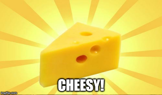 CHEESY! | made w/ Imgflip meme maker