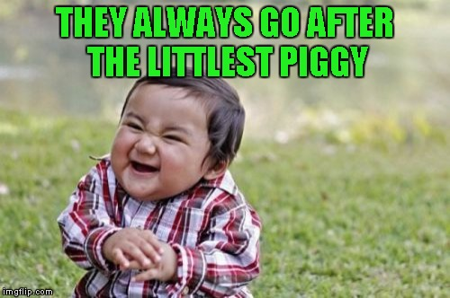 Evil Toddler Meme | THEY ALWAYS GO AFTER THE LITTLEST PIGGY | image tagged in memes,evil toddler | made w/ Imgflip meme maker