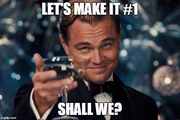 Leonardo Dicaprio Cheers Meme | LET'S MAKE IT #1 SHALL WE? | image tagged in memes,leonardo dicaprio cheers | made w/ Imgflip meme maker
