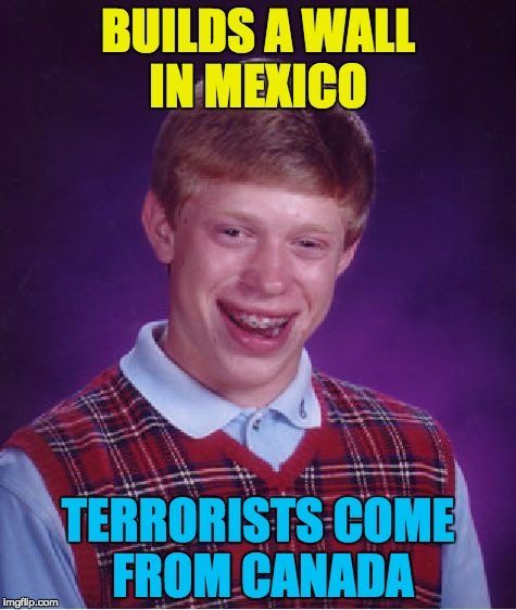 this might happen... | BUILDS A WALL IN MEXICO TERRORISTS COME FROM CANADA | image tagged in memes,bad luck brian,we must build a wall | made w/ Imgflip meme maker