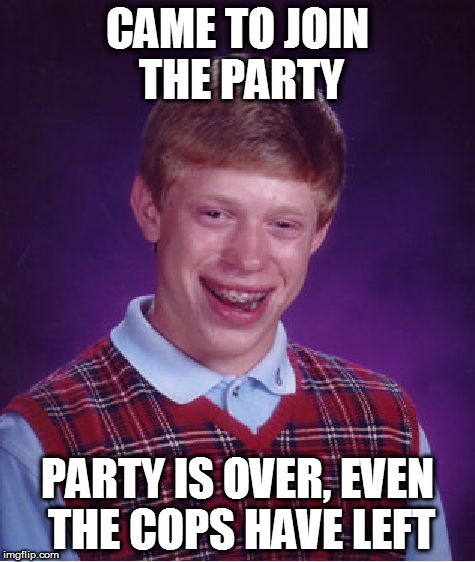 Bad Luck Brian Meme | CAME TO JOIN THE PARTY PARTY IS OVER, EVEN THE COPS HAVE LEFT | image tagged in memes,bad luck brian | made w/ Imgflip meme maker