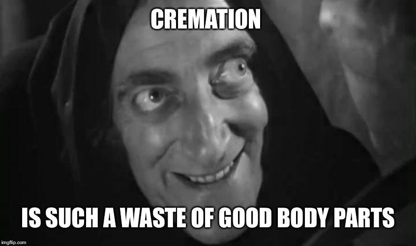 CREMATION IS SUCH A WASTE OF GOOD BODY PARTS | made w/ Imgflip meme maker