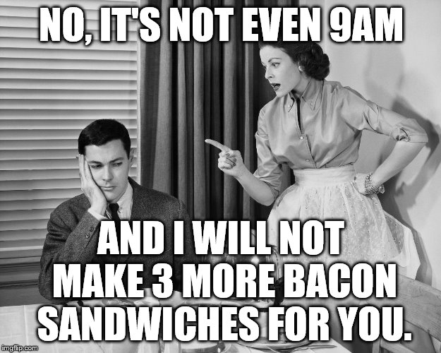 Nag Marrage | NO, IT'S NOT EVEN 9AM AND I WILL NOT MAKE 3 MORE BACON SANDWICHES FOR YOU. | image tagged in nag marrage | made w/ Imgflip meme maker