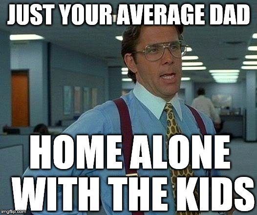 That Would Be Great Meme | JUST YOUR AVERAGE DAD HOME ALONE WITH THE KIDS | image tagged in memes,that would be great | made w/ Imgflip meme maker
