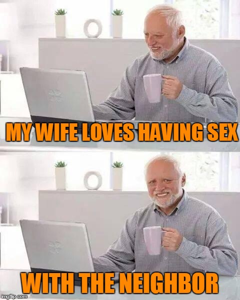 MY WIFE LOVES HAVING SEX WITH THE NEIGHBOR | made w/ Imgflip meme maker