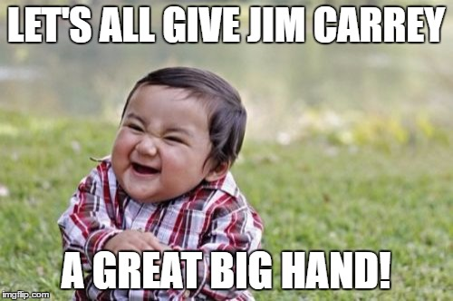 Evil Toddler Meme | LET'S ALL GIVE JIM CARREY A GREAT BIG HAND! | image tagged in memes,evil toddler | made w/ Imgflip meme maker