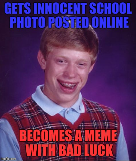 Bad Luck Brian Meme | GETS INNOCENT SCHOOL PHOTO POSTED ONLINE BECOMES A MEME WITH BAD LUCK | image tagged in memes,bad luck brian | made w/ Imgflip meme maker
