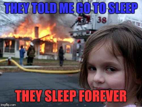 Disaster Girl Meme | THEY TOLD ME GO TO SLEEP THEY SLEEP FOREVER | image tagged in memes,disaster girl | made w/ Imgflip meme maker