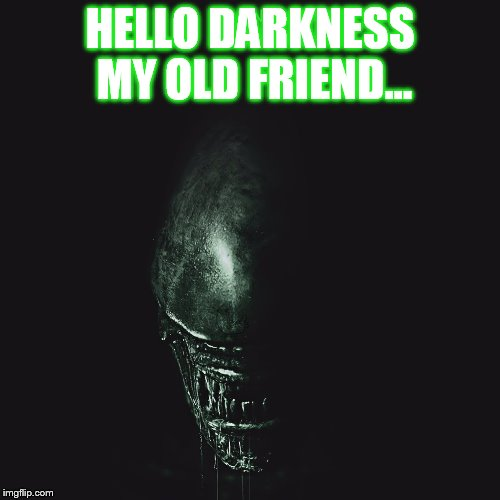 HELLO DARKNESS MY OLD FRIEND... | image tagged in aliens | made w/ Imgflip meme maker