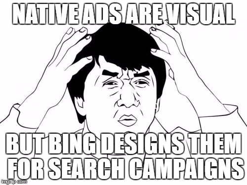 Jackie Chan WTF Meme | NATIVE ADS ARE VISUAL BUT BING DESIGNS THEM FOR SEARCH CAMPAIGNS | image tagged in memes,jackie chan wtf | made w/ Imgflip meme maker