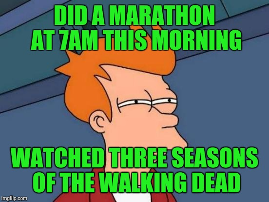 Futurama Fry Meme | DID A MARATHON AT 7AM THIS MORNING WATCHED THREE SEASONS OF THE WALKING DEAD | image tagged in memes,futurama fry | made w/ Imgflip meme maker