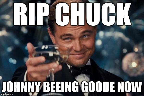 Leonardo Dicaprio Cheers Meme | RIP CHUCK JOHNNY BEEING GOODE NOW | image tagged in memes,leonardo dicaprio cheers | made w/ Imgflip meme maker