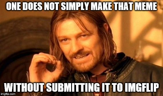 One Does Not Simply Meme | ONE DOES NOT SIMPLY MAKE THAT MEME WITHOUT SUBMITTING IT TO IMGFLIP | image tagged in memes,one does not simply | made w/ Imgflip meme maker