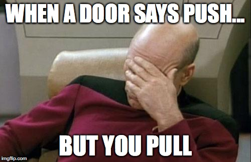 Captain Picard Facepalm Meme | WHEN A DOOR SAYS PUSH... BUT YOU PULL | image tagged in memes,captain picard facepalm | made w/ Imgflip meme maker