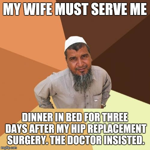 Ordinary Muslim Man Meme | MY WIFE MUST SERVE ME DINNER IN BED FOR THREE DAYS AFTER MY HIP REPLACEMENT SURGERY. THE DOCTOR INSISTED. | image tagged in memes,ordinary muslim man | made w/ Imgflip meme maker