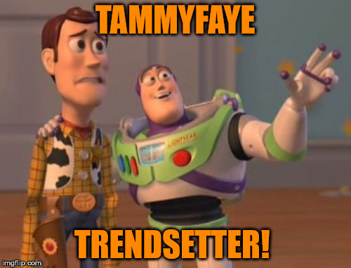 X, X Everywhere Meme | TAMMYFAYE TRENDSETTER! | image tagged in memes,x,x everywhere,x x everywhere | made w/ Imgflip meme maker