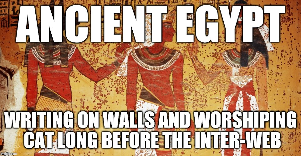 Life Before the Internet | ANCIENT EGYPT WRITING ON WALLS AND WORSHIPING CAT LONG BEFORE THE INTER-WEB | image tagged in ancient egypt,internet,cats,internet cats,memes,funny | made w/ Imgflip meme maker