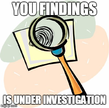 YOU FINDINGS IS UNDER INVESTIGATION | made w/ Imgflip meme maker