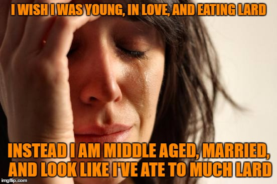 First World Problems Meme | I WISH I WAS YOUNG, IN LOVE, AND EATING LARD INSTEAD I AM MIDDLE AGED, MARRIED, AND LOOK LIKE I'VE ATE TO MUCH LARD | image tagged in memes,first world problems | made w/ Imgflip meme maker