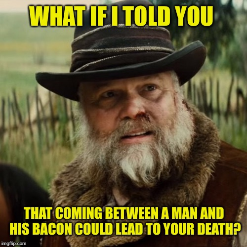 WHAT IF I TOLD YOU THAT COMING BETWEEN A MAN AND HIS BACON COULD LEAD TO YOUR DEATH? | made w/ Imgflip meme maker