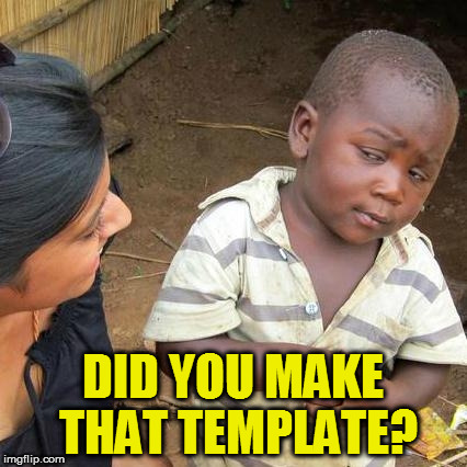Third World Skeptical Kid Meme | DID YOU MAKE THAT TEMPLATE? | image tagged in memes,third world skeptical kid | made w/ Imgflip meme maker