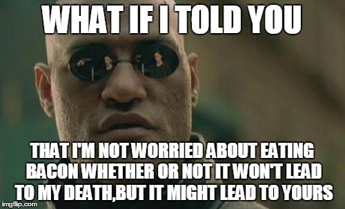 Matrix Morpheus Meme | WHAT IF I TOLD YOU THAT I'M NOT WORRIED ABOUT EATING BACON WHETHER OR NOT IT WON'T LEAD TO MY DEATH,BUT IT MIGHT LEAD TO YOURS | image tagged in memes,matrix morpheus | made w/ Imgflip meme maker