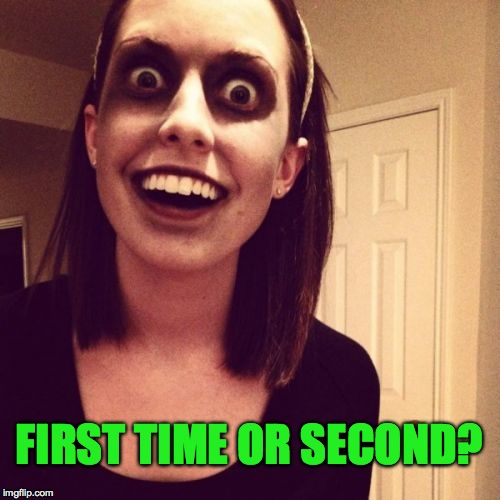 FIRST TIME OR SECOND? | made w/ Imgflip meme maker