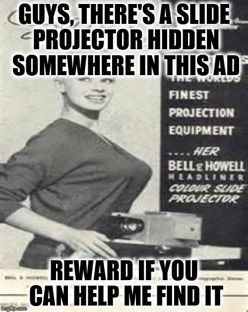 It has to be there somewhere. | GUYS, THERE'S A SLIDE PROJECTOR HIDDEN SOMEWHERE IN THIS AD REWARD IF YOU CAN HELP ME FIND IT | image tagged in memes,bell and how,bell and howl | made w/ Imgflip meme maker