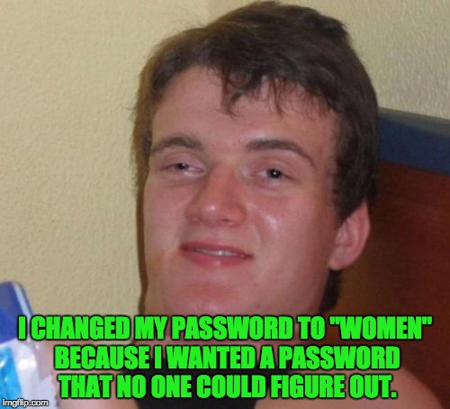 "10 Guy Meme | I CHANGED MY PASSWORD TO ""WOMEN"" BECAUSE I WANTED A PASSWORD THAT NO ONE COULD FIGURE OUT. 