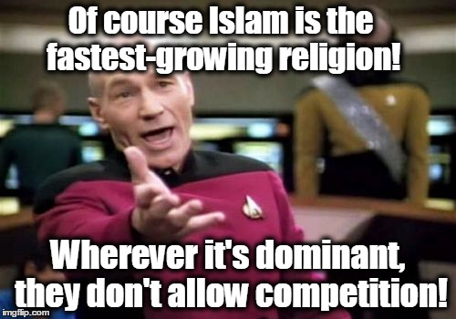 Picard Wtf Meme | Of course Islam is the fastest-growing religion! Wherever it's dominant, they don't allow competition! | image tagged in memes,picard wtf,islam,muslims,sharia law | made w/ Imgflip meme maker