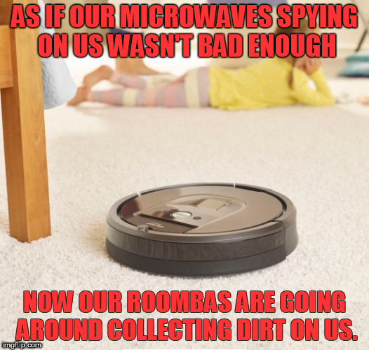 More appliances are spying on us! | AS IF OUR MICROWAVES SPYING ON US WASN'T BAD ENOUGH NOW OUR ROOMBAS ARE GOING AROUND COLLECTING DIRT ON US. | image tagged in memes,funny memes,microwave camera,roomba spying | made w/ Imgflip meme maker