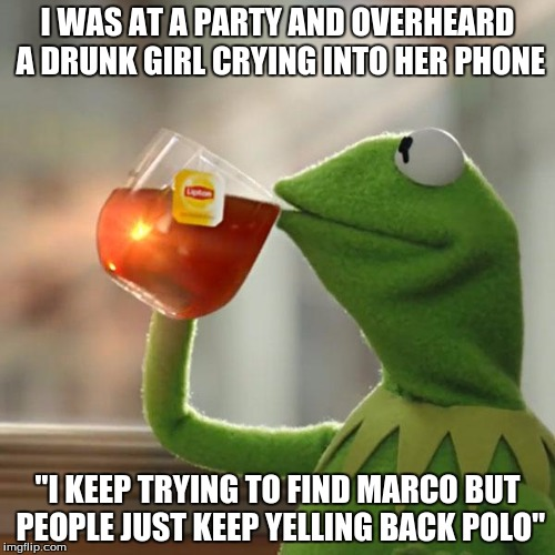 "It really wasn't any of my business... | I WAS AT A PARTY AND OVERHEARD A DRUNK GIRL CRYING INTO HER PHONE ""I KEEP TRYING TO FIND MARCO BUT PEOPLE JUST KEEP YELLING BACK POLO"" 