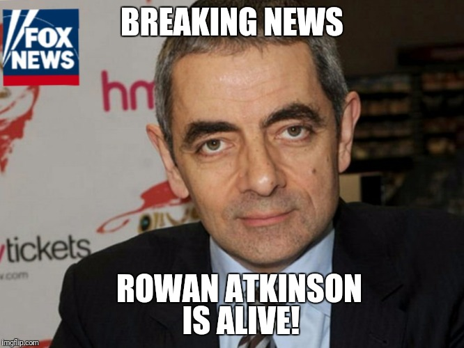 Not a Hoax | BREAKING NEWS ROWAN ATKINSON IS ALIVE! | image tagged in rowanatkinson,bean,mrbean,hoax,alive | made w/ Imgflip meme maker
