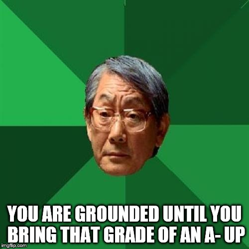 High Expectations Asian Father Meme | YOU ARE GROUNDED UNTIL YOU BRING THAT GRADE OF AN A- UP | image tagged in memes,high expectations asian father | made w/ Imgflip meme maker