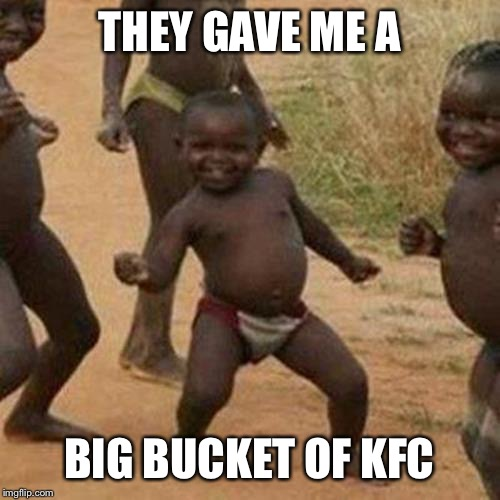 Third World Success Kid Meme | THEY GAVE ME A BIG BUCKET OF KFC | image tagged in memes,third world success kid | made w/ Imgflip meme maker