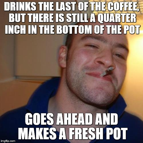 Good Guy Greg | DRINKS THE LAST OF THE COFFEE, BUT THERE IS STILL A QUARTER INCH IN THE BOTTOM OF THE POT GOES AHEAD AND MAKES A FRESH POT | image tagged in memes,good guy greg,coffee | made w/ Imgflip meme maker