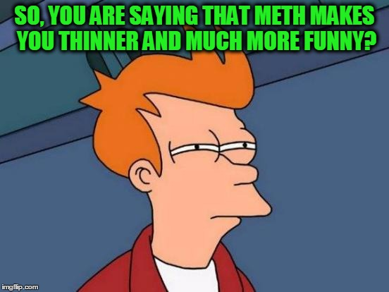 Futurama Fry Meme | SO, YOU ARE SAYING THAT METH MAKES YOU THINNER AND MUCH MORE FUNNY? | image tagged in memes,futurama fry | made w/ Imgflip meme maker