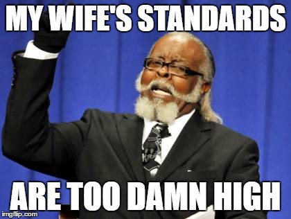 Too Damn High | MY WIFE'S STANDARDS ARE TOO DAMN HIGH | image tagged in memes,too damn high | made w/ Imgflip meme maker