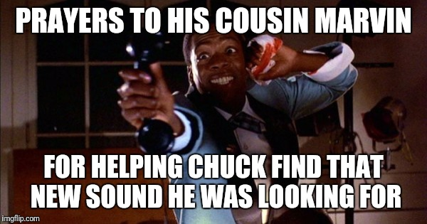 PRAYERS TO HIS COUSIN MARVIN FOR HELPING CHUCK FIND THAT NEW SOUND HE WAS LOOKING FOR | made w/ Imgflip meme maker