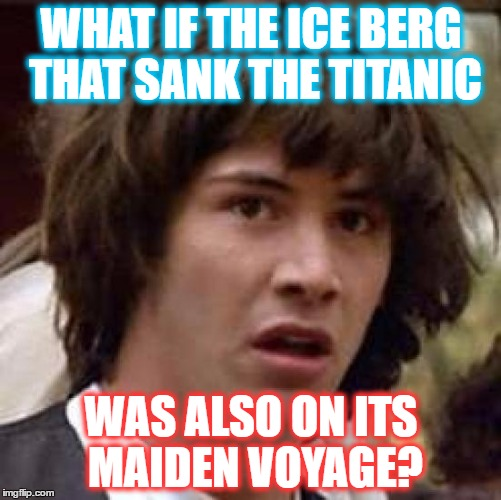 Conspiracy Keanu Meme | WHAT IF THE ICE BERG THAT SANK THE TITANIC WAS ALSO ON ITS MAIDEN VOYAGE? | image tagged in memes,conspiracy keanu | made w/ Imgflip meme maker