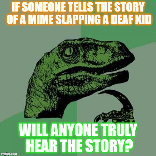 Philosoraptor Meme | IF SOMEONE TELLS THE STORY OF A MIME SLAPPING A DEAF KID WILL ANYONE TRULY HEAR THE STORY? | image tagged in memes,philosoraptor | made w/ Imgflip meme maker
