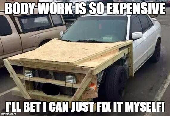 Who needs an expert? | BODY WORK IS SO EXPENSIVE I'LL BET I CAN JUST FIX IT MYSELF! | image tagged in redneck car,do it yourself | made w/ Imgflip meme maker